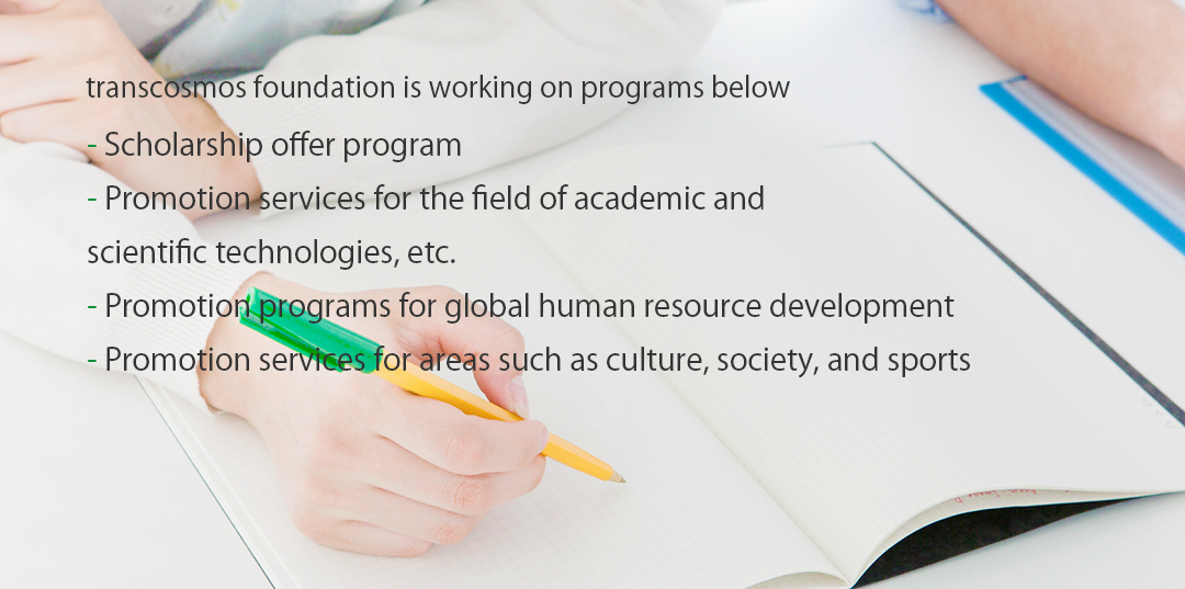 transcosmos foundation is working on programs below Scholarship offer program Survey research promotion program Promotion programs for global human resource development